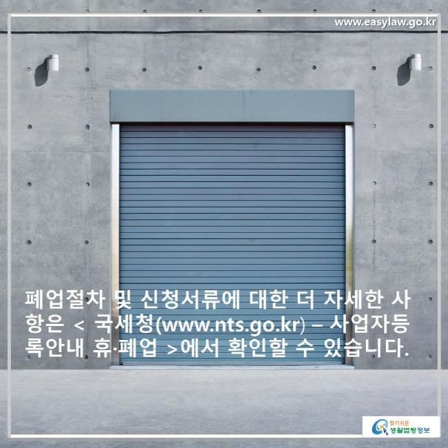 폐업절차 및 신청서류에 대한 더 자세한 사항은 < 국세청(www.nts.go.kr) – 사업자등록안내 휴·폐업 />에서 확인할 수 있습니다.